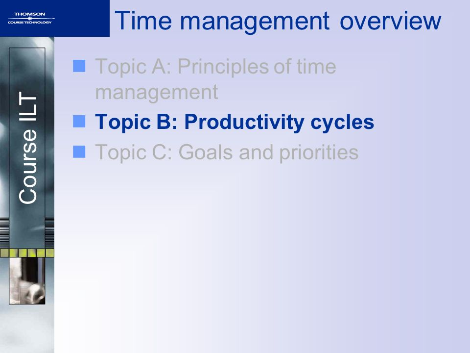 Course ILT Topic A: Principles of time management Topic B: Productivity cycles Topic C: Goals and priorities Time management overview