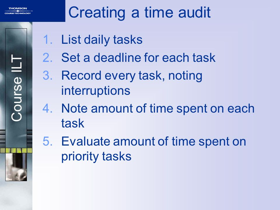 Course ILT Creating a time audit 1.List daily tasks 2.Set a deadline for each task 3.Record every task, noting interruptions 4.Note amount of time spe