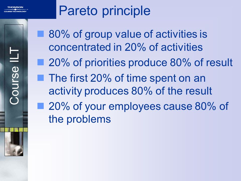 Course ILT Pareto principle 80% of group value of activities is concentrated in 20% of activities 20% of priorities produce 80% of result The first 20