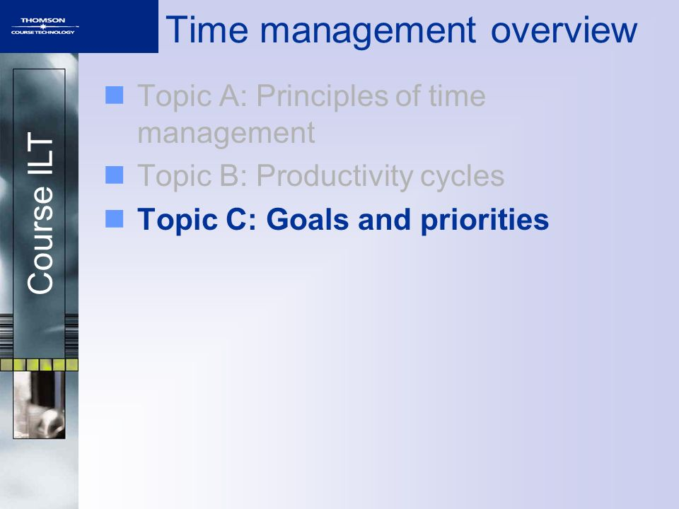 Course ILT Time management overview Topic A: Principles of time management Topic B: Productivity cycles Topic C: Goals and priorities