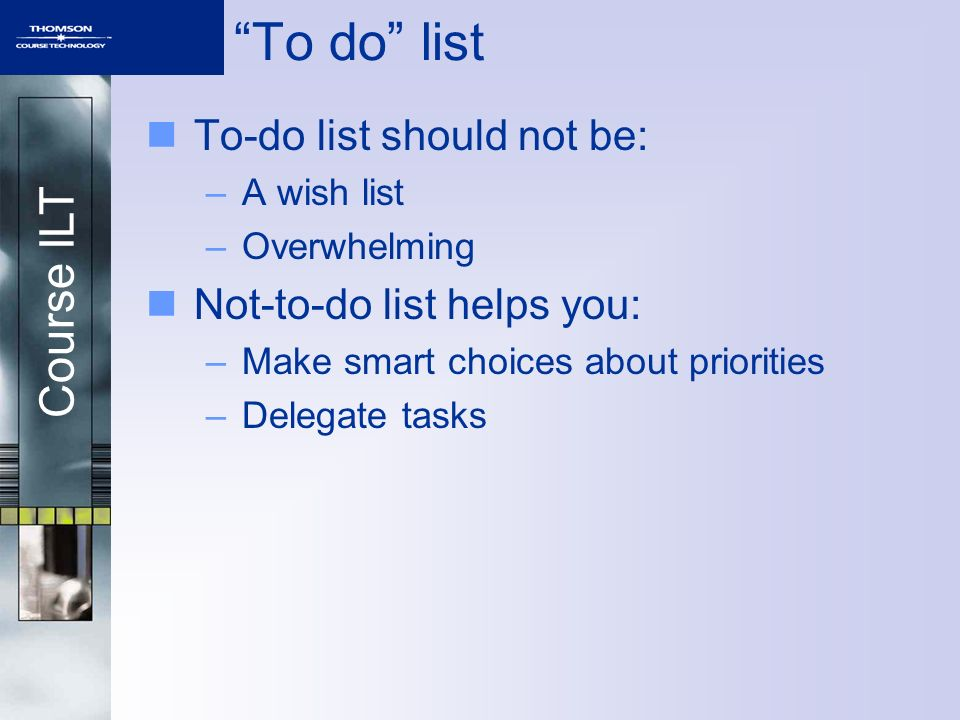 Course ILT To-do list should not be: –A wish list –Overwhelming Not-to-do list helps you: –Make smart choices about priorities –Delegate tasks To do l
