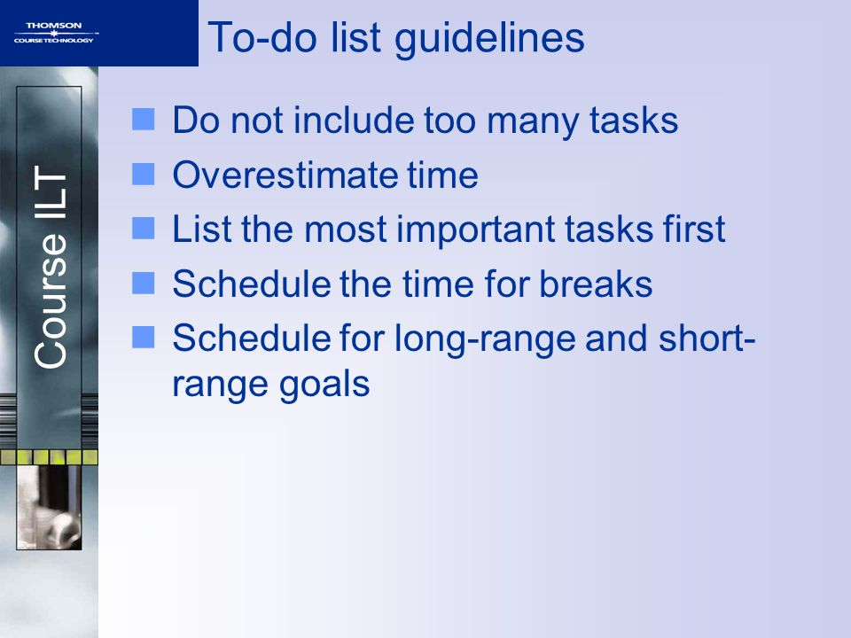 Course ILT To-do list guidelines Do not include too many tasks Overestimate time List the most important tasks first Schedule the time for breaks Sche