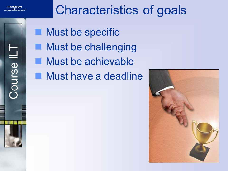 Course ILT Characteristics of goals Must be specific Must be challenging Must be achievable Must have a deadline