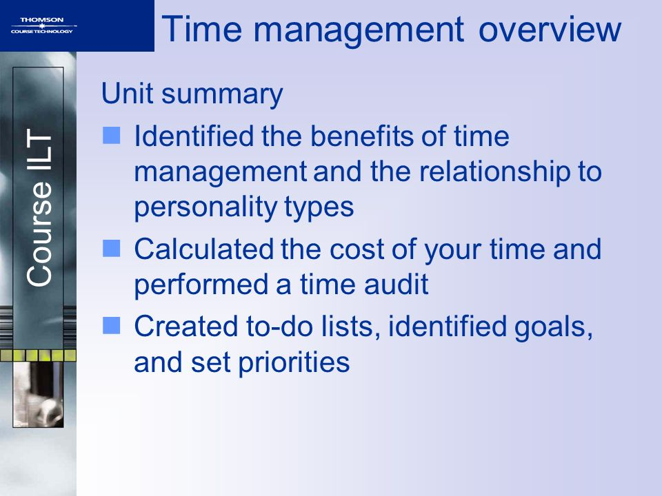 Course ILT Time management overview Unit summary Identified the benefits of time management and the relationship to personality types Calculated the c