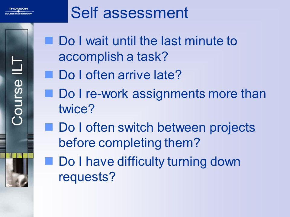 Course ILT Self assessment Do I wait until the last minute to accomplish a task? Do I often arrive late? Do I re-work assignments more than twice? Do