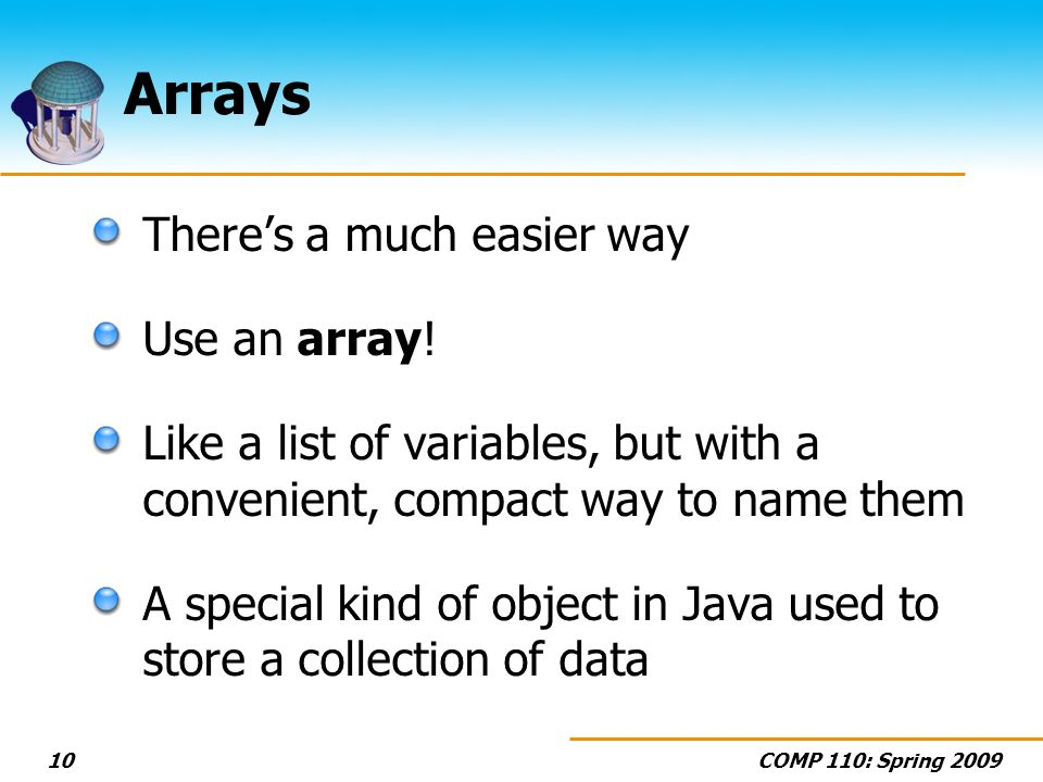 COMP 110: Spring 200910 Arrays Theres a much easier way Use an array.