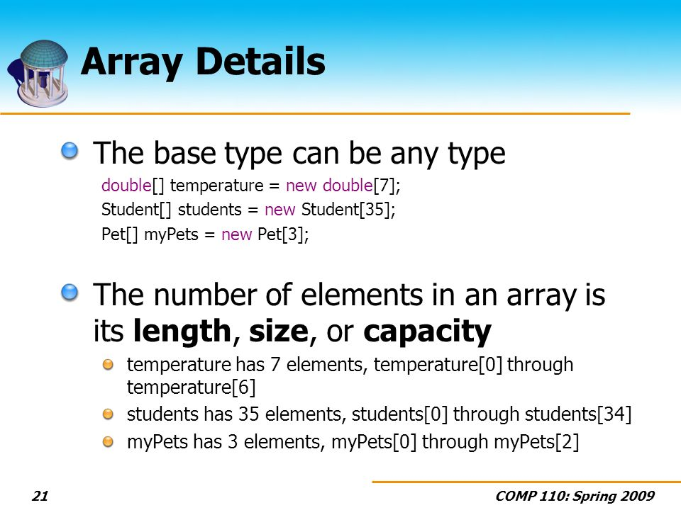 COMP 110: Spring 200921 Array Details The base type can be any type double[] temperature = new double[7]; Student[] students = new Student[35]; Pet[] myPets = new Pet[3]; The number of elements in an array is its length, size, or capacity temperature has 7 elements, temperature[0] through temperature[6] students has 35 elements, students[0] through students[34] myPets has 3 elements, myPets[0] through myPets[2]