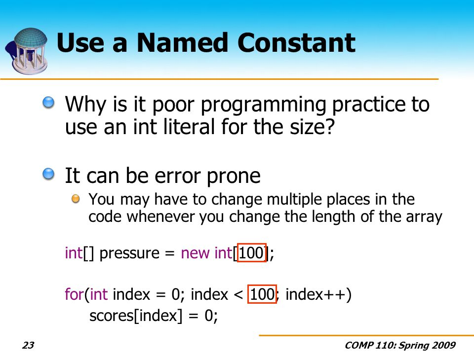 COMP 110: Spring 200923 Use a Named Constant Why is it poor programming practice to use an int literal for the size.
