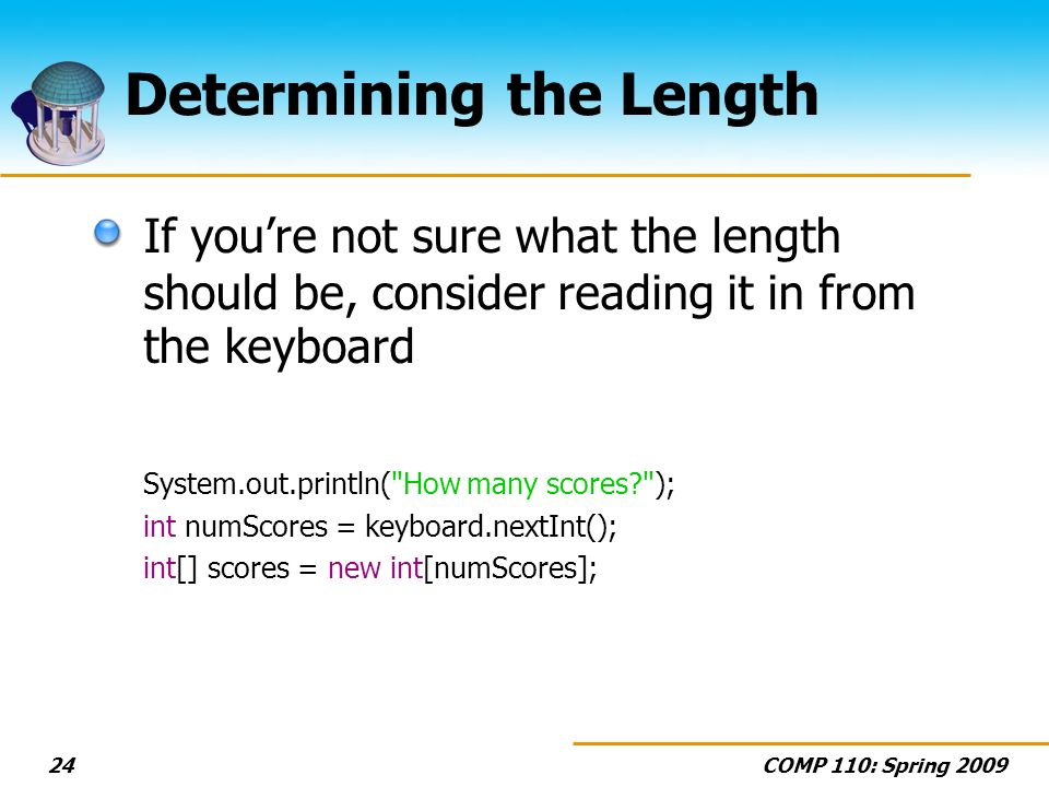 COMP 110: Spring 200924 Determining the Length If youre not sure what the length should be, consider reading it in from the keyboard System.out.println( How many scores ); int numScores = keyboard.nextInt(); int[] scores = new int[numScores];