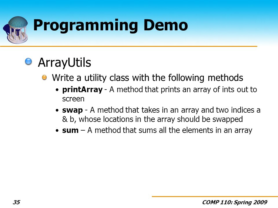 COMP 110: Spring 200935 Programming Demo ArrayUtils Write a utility class with the following methods printArray - A method that prints an array of ints out to screen swap - A method that takes in an array and two indices a & b, whose locations in the array should be swapped sum – A method that sums all the elements in an array