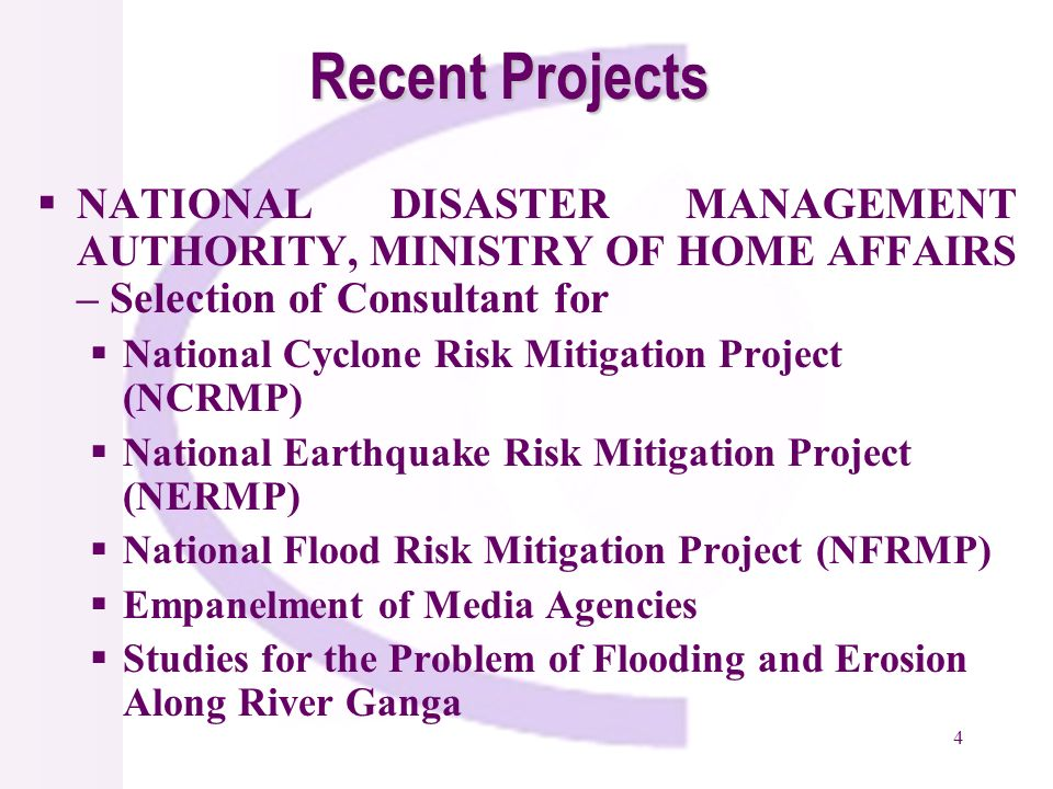 4 Recent Projects NATIONAL DISASTER MANAGEMENT AUTHORITY, MINISTRY OF HOME AFFAIRS – Selection of Consultant for National Cyclone Risk Mitigation Project (NCRMP) National Earthquake Risk Mitigation Project (NERMP) National Flood Risk Mitigation Project (NFRMP) Empanelment of Media Agencies Studies for the Problem of Flooding and Erosion Along River Ganga