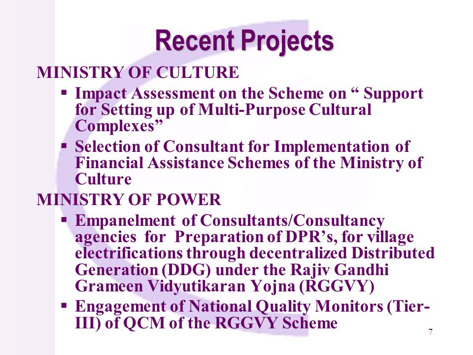 7 Recent Projects MINISTRY OF CULTURE Impact Assessment on the Scheme on Support for Setting up of Multi-Purpose Cultural Complexes Selection of Consultant for Implementation of Financial Assistance Schemes of the Ministry of Culture MINISTRY OF POWER Empanelment of Consultants/Consultancy agencies for Preparation of DPRs, for village electrifications through decentralized Distributed Generation (DDG) under the Rajiv Gandhi Grameen Vidyutikaran Yojna (RGGVY) Engagement of National Quality Monitors (Tier- III) of QCM of the RGGVY Scheme