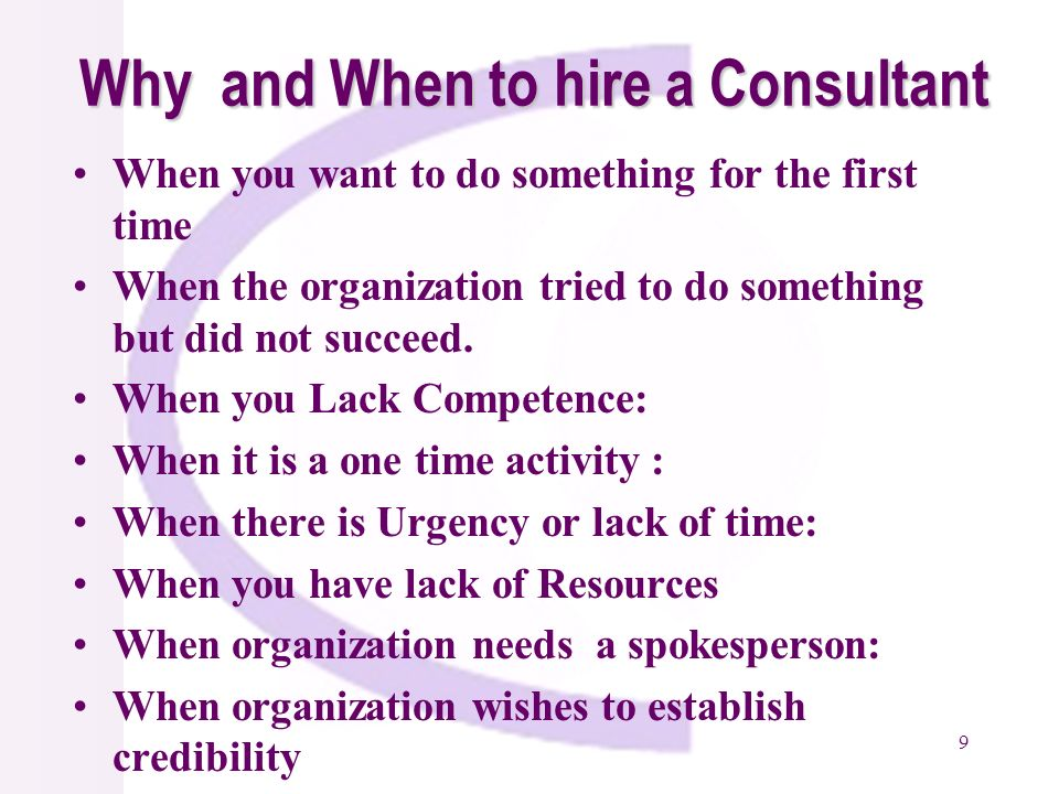 9 Why and When to hire a Consultant When you want to do something for the first time When the organization tried to do something but did not succeed.