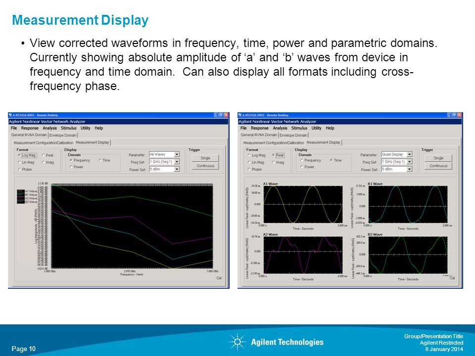 Page 10 Group/Presentation Title Agilent Restricted 8 January 2014 Measurement Display View corrected waveforms in frequency, time, power and parametric domains.