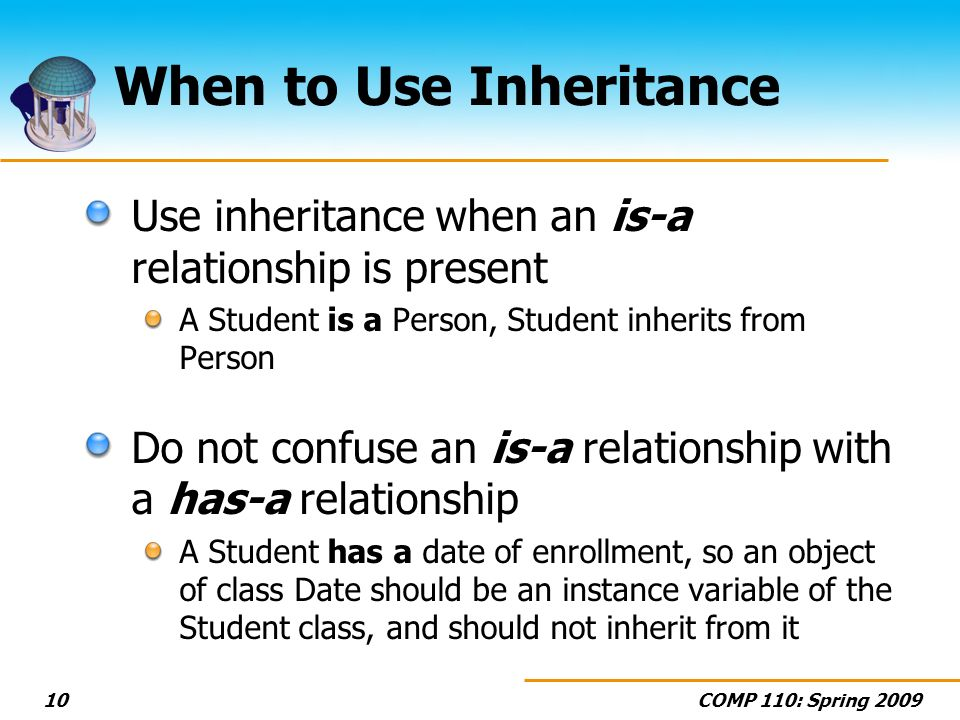 COMP 110: Spring 200910 When to Use Inheritance Use inheritance when an is-a relationship is present A Student is a Person, Student inherits from Person Do not confuse an is-a relationship with a has-a relationship A Student has a date of enrollment, so an object of class Date should be an instance variable of the Student class, and should not inherit from it