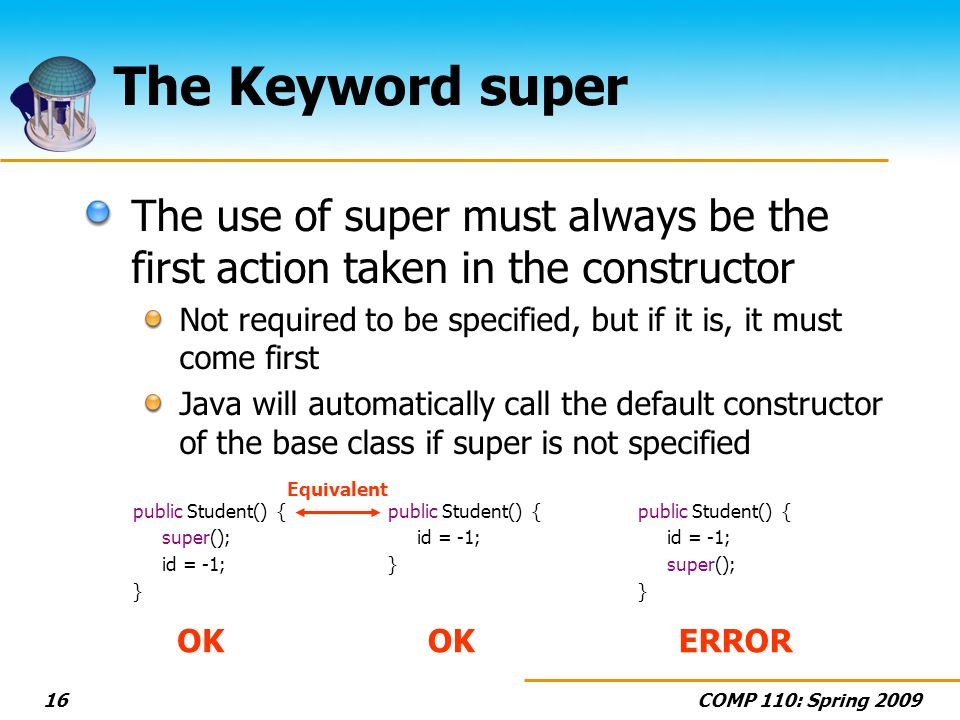 COMP 110: Spring 200916 The Keyword super The use of super must always be the first action taken in the constructor Not required to be specified, but if it is, it must come first Java will automatically call the default constructor of the base class if super is not specified public Student() { super(); id = -1; } public Student() { id = -1; } public Student() { id = -1; super(); } OK ERROR Equivalent