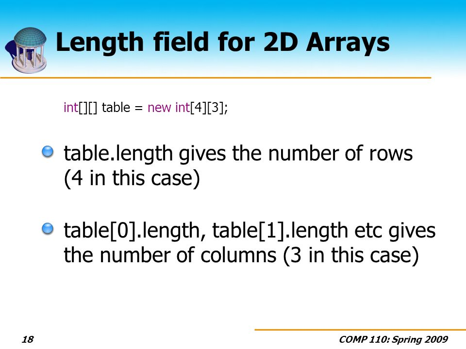 COMP 110: Spring 200918 Length field for 2D Arrays int[][] table = new int[4][3]; table.length gives the number of rows (4 in this case) table[0].length, table[1].length etc gives the number of columns (3 in this case)