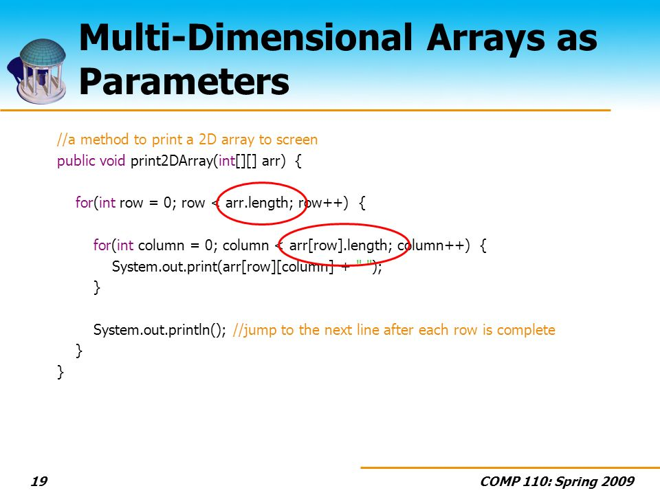 COMP 110: Spring Multi-Dimensional Arrays as Parameters //a method to print a 2D array to screen public void print2DArray(int[][] arr) { for(int row = 0; row < arr.length; row++) { for(int column = 0; column < arr[row].length; column++) { System.out.print(arr[row][column] + ); } System.out.println(); //jump to the next line after each row is complete }