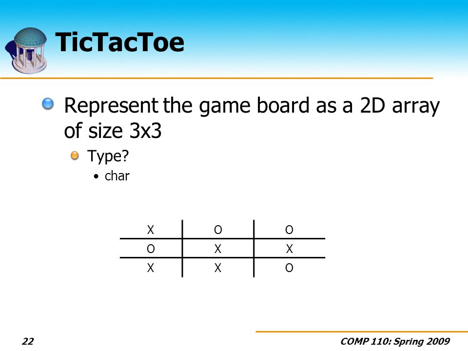 COMP 110: Spring 200922 TicTacToe Represent the game board as a 2D array of size 3x3 Type.