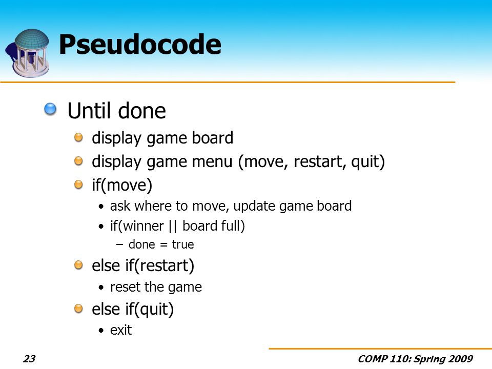 COMP 110: Spring 200923 Pseudocode Until done display game board display game menu (move, restart, quit) if(move) ask where to move, update game board if(winner || board full) –done = true else if(restart) reset the game else if(quit) exit