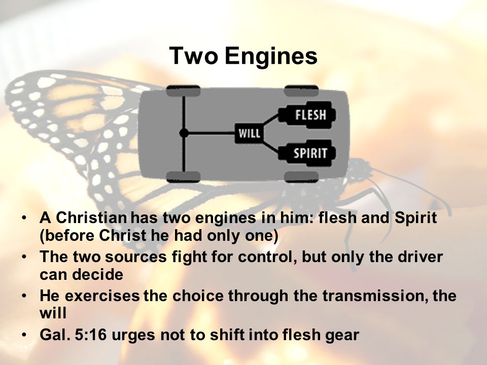 Two Engines A Christian has two engines in him: flesh and Spirit (before Christ he had only one) The two sources fight for control, but only the drive