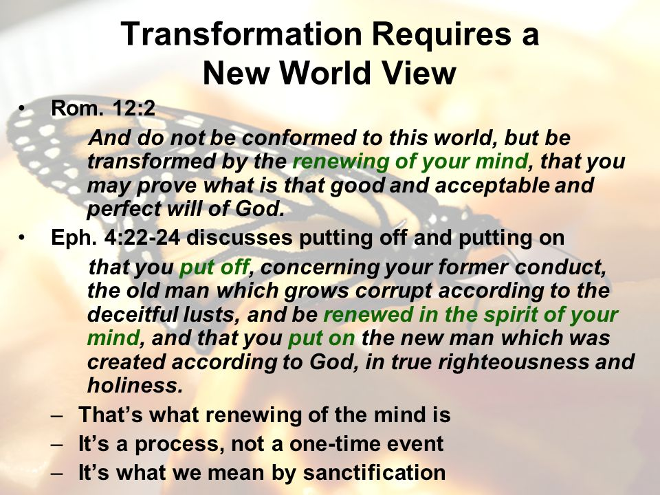 Transformation Requires a New World View Rom. 12:2 And do not be conformed to this world, but be transformed by the renewing of your mind, that you ma