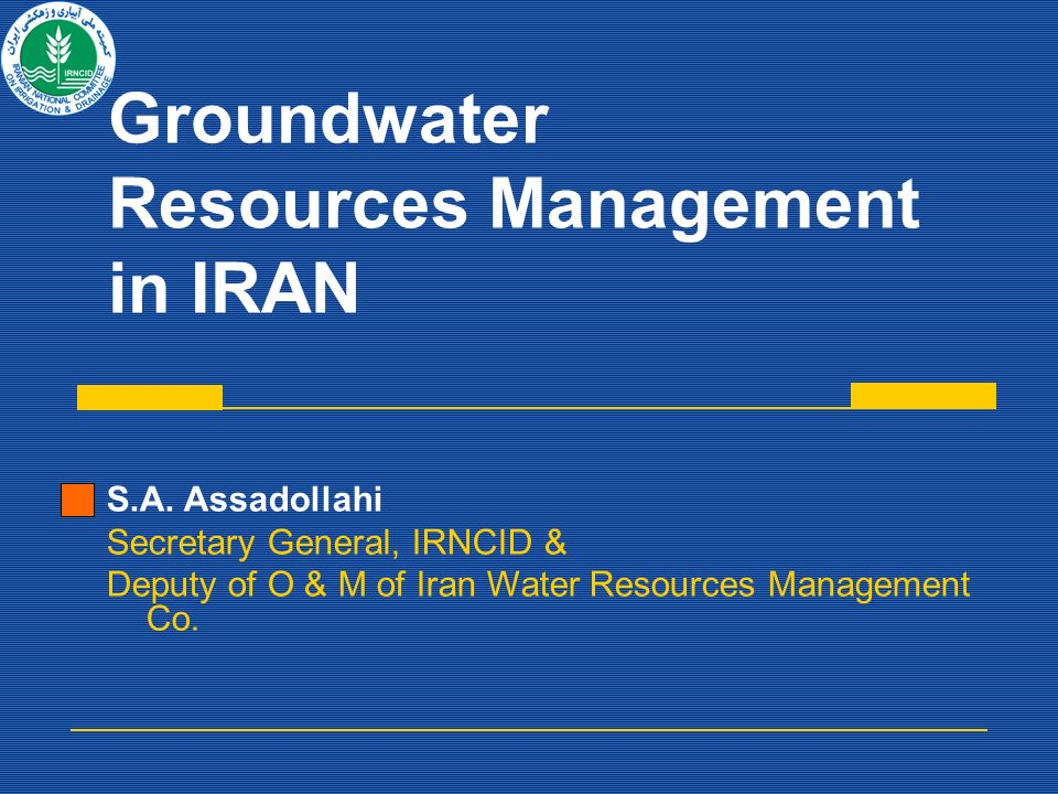Groundwater Resources Management in IRAN S.A. Assadollahi Secretary General, IRNCID & Deputy of O & M of Iran Water Resources Management Co.