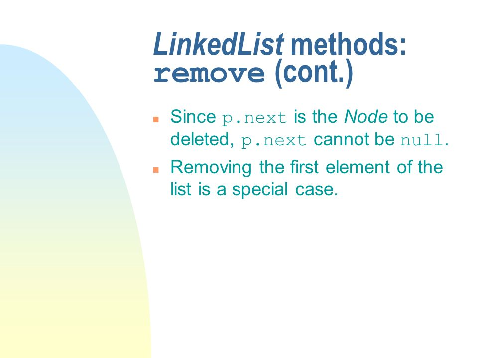 LinkedList methods: remove (cont.) Since p.next is the Node to be deleted, p.next cannot be null. n Removing the first element of the list is a specia