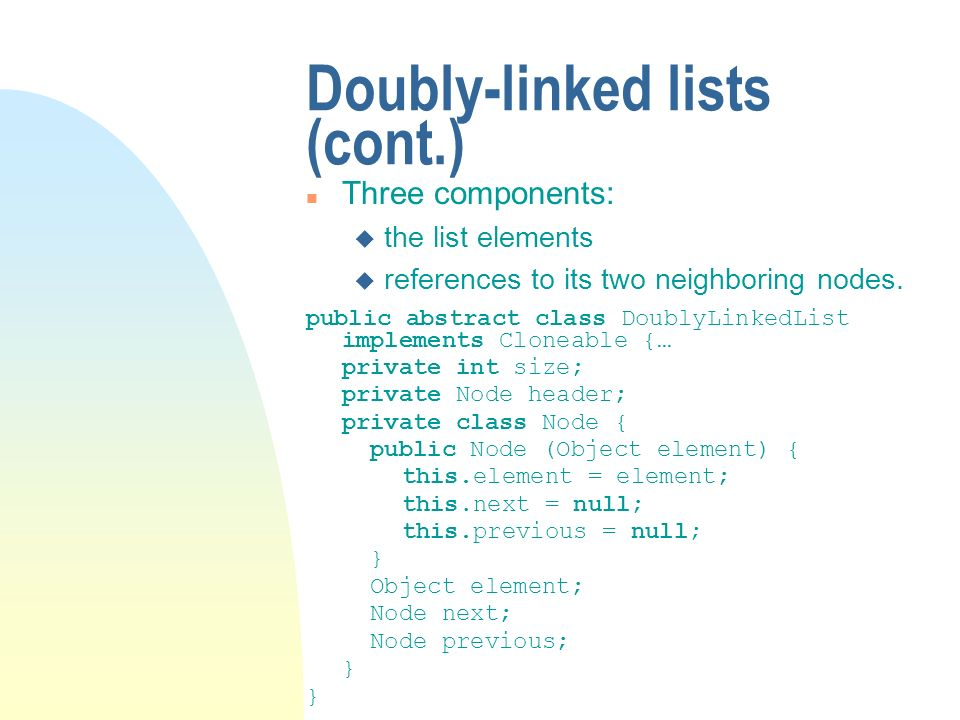 Doubly-linked lists (cont.) n Three components: u the list elements u references to its two neighboring nodes. public abstract class DoublyLinkedList