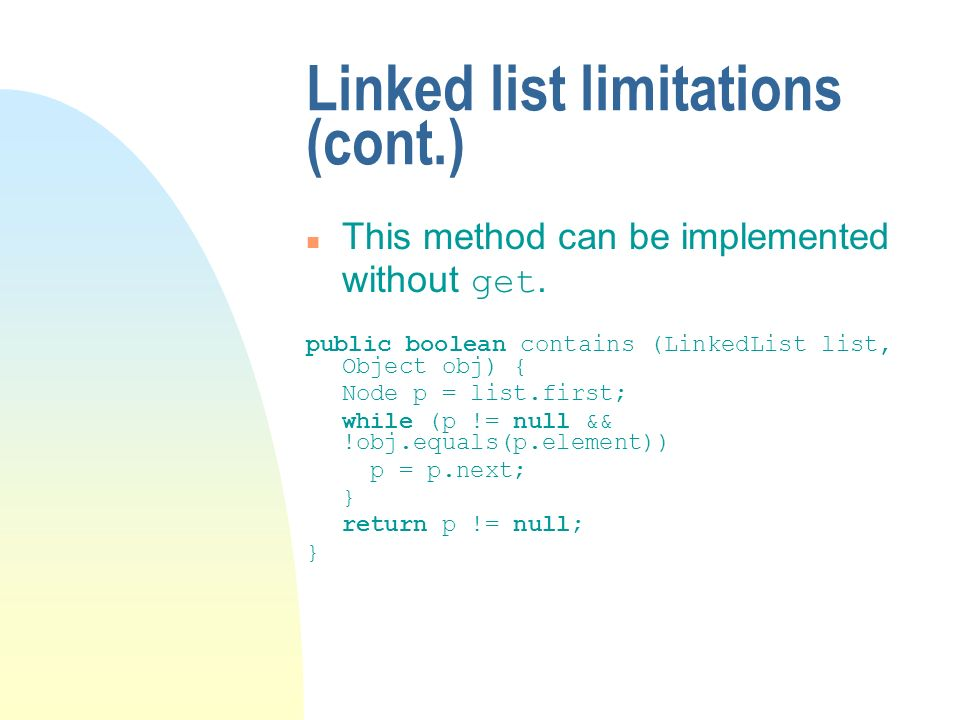 Linked list limitations (cont.) This method can be implemented without get. public boolean contains (LinkedList list, Object obj) { Node p = list.firs
