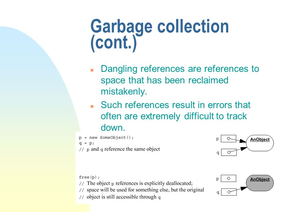 Garbage collection (cont.) n Dangling references are references to space that has been reclaimed mistakenly. n Such references result in errors that o