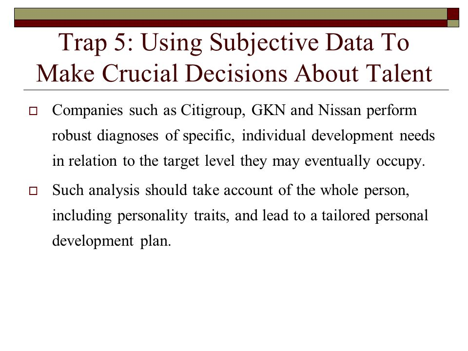 Trap 5: Using Subjective Data To Make Crucial Decisions About Talent Companies such as Citigroup, GKN and Nissan perform robust diagnoses of specific,
