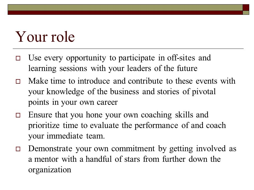 Your role Use every opportunity to participate in off-sites and learning sessions with your leaders of the future Make time to introduce and contribut
