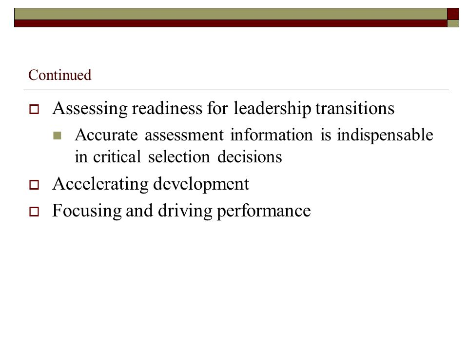 Continued Assessing readiness for leadership transitions Accurate assessment information is indispensable in critical selection decisions Accelerating