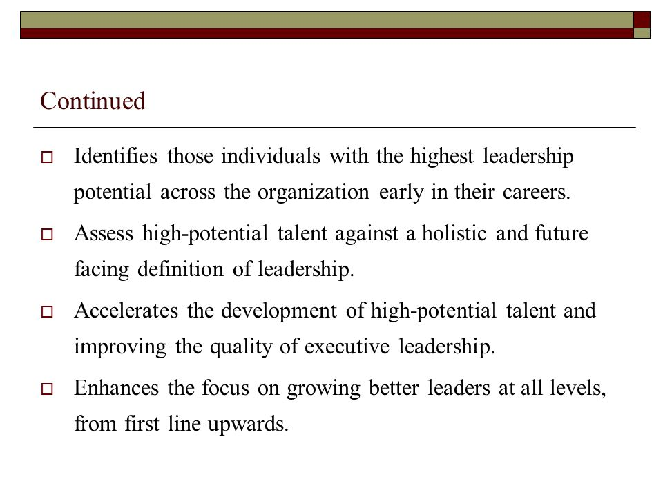 Continued Assessing readiness for leadership transitions Accurate assessment information is indispensable in critical selection decisions Accelerating development Focusing and driving performance