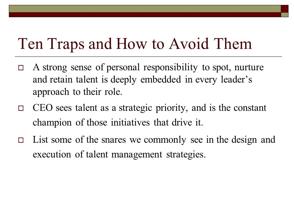 Trap 1: Paying Lip Service To A Talent Management Strategy SVP of HR at Panasonic - CEO support is the most important 96% of Chairmen in a recent survey ranked talent management as highly important to the success of their organization.