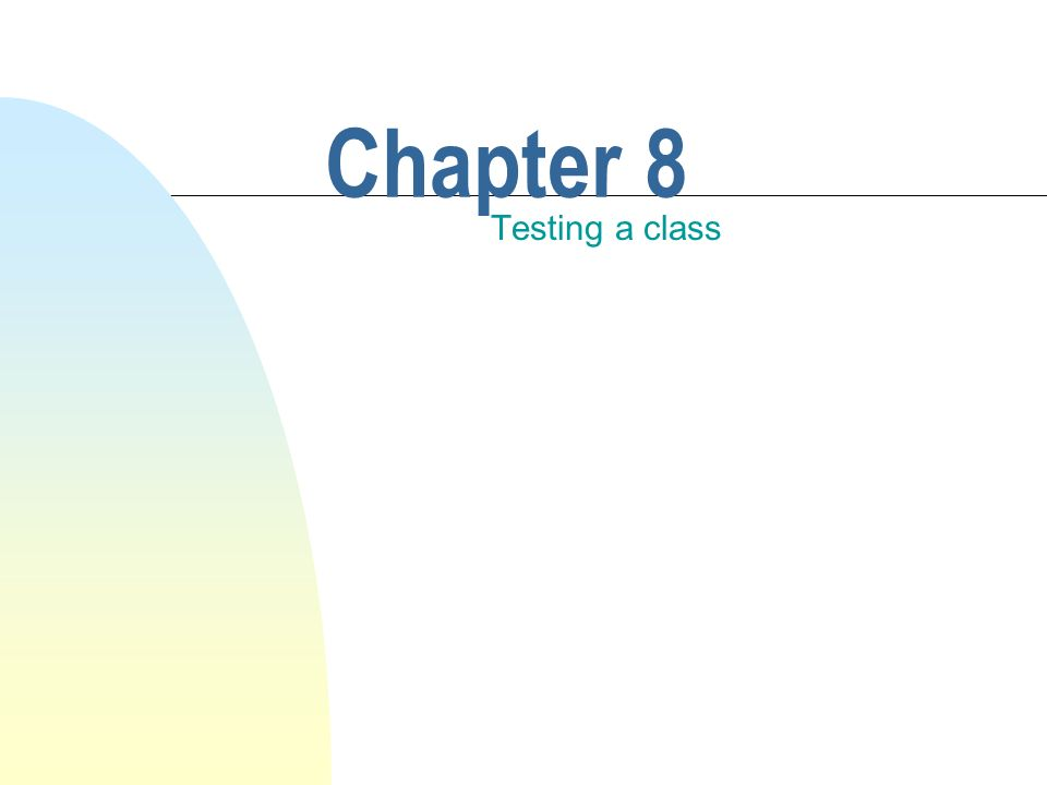 This chapter discusses n Testing in general.n Testing a single class.