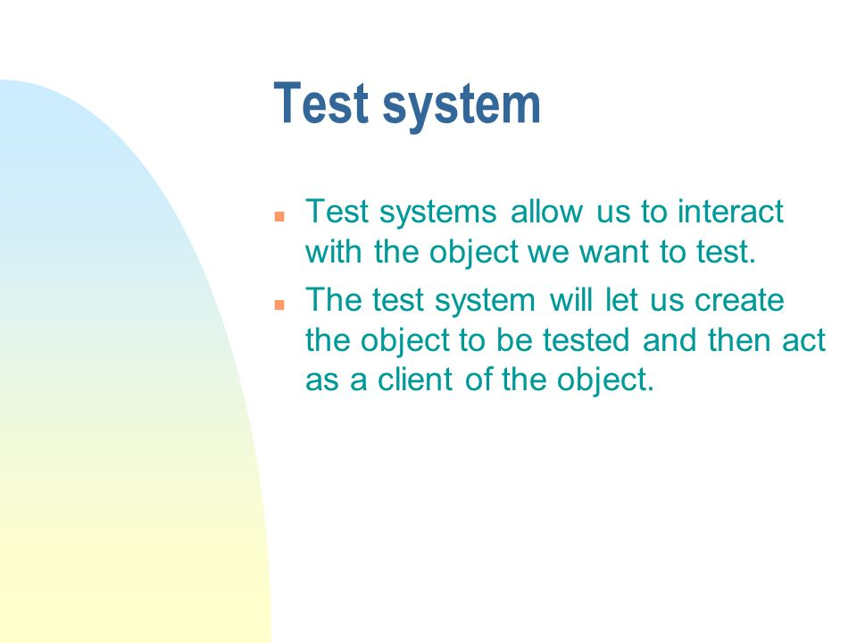 Test system n Test systems allow us to interact with the object we want to test. n The test system will let us create the object to be tested and then