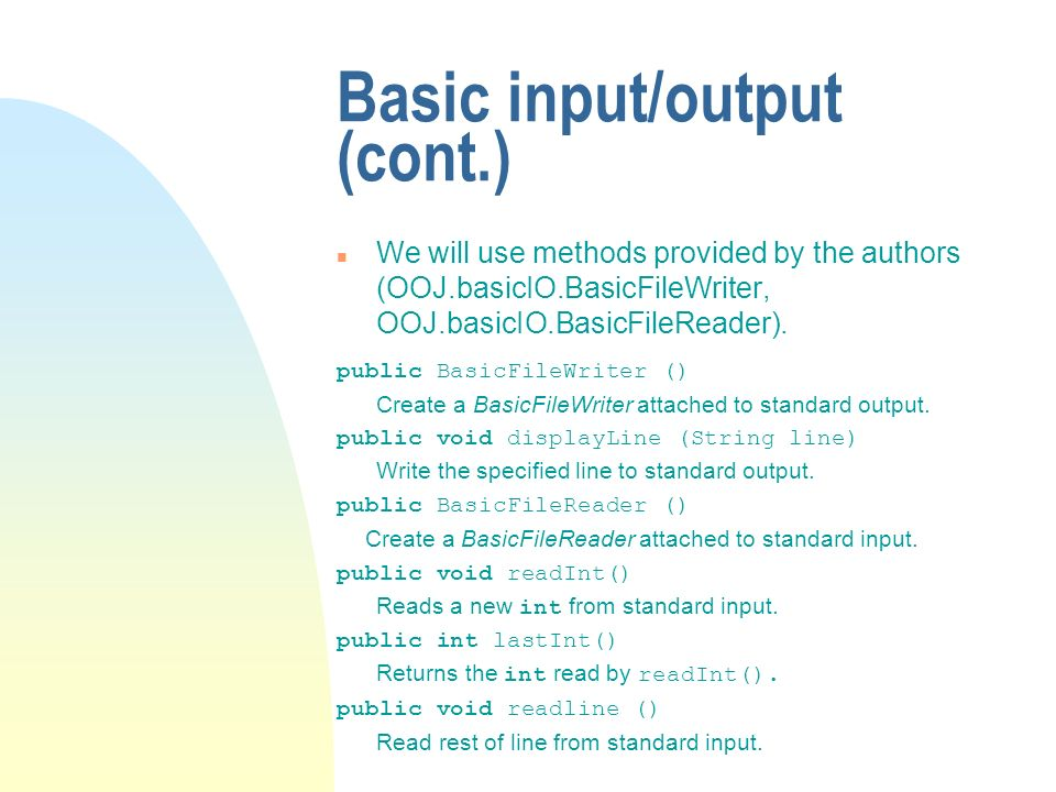 Basic input/output (cont.) n We will use methods provided by the authors (OOJ.basicIO.BasicFileWriter, OOJ.basicIO.BasicFileReader). public BasicFileW