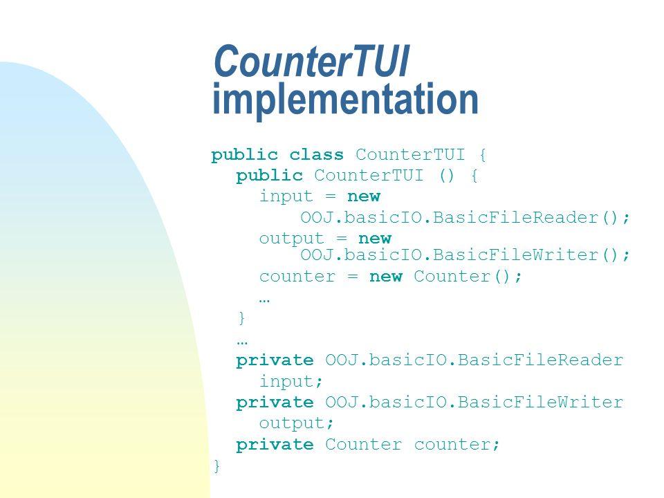 CounterTUI implementation public class CounterTUI { public CounterTUI () { input = new OOJ.basicIO.BasicFileReader(); output = new OOJ.basicIO.BasicFileWriter(); counter = new Counter(); … } … private OOJ.basicIO.BasicFileReader input; private OOJ.basicIO.BasicFileWriter output; private Counter counter; }
