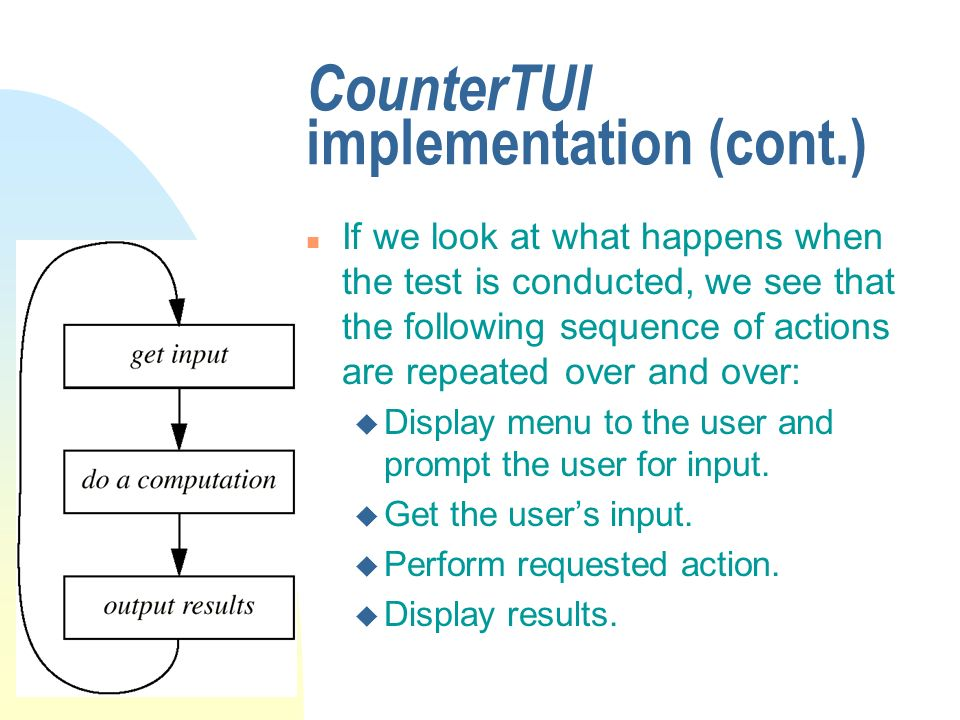 CounterTUI implementation (cont.) n If we look at what happens when the test is conducted, we see that the following sequence of actions are repeated