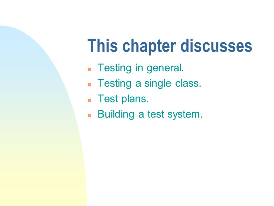 This chapter discusses n Testing in general. n Testing a single class. n Test plans. n Building a test system.
