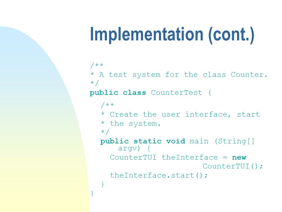 Implementation (cont.) /** * A test system for the class Counter.