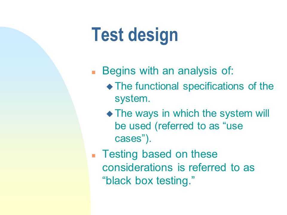 Test design n Begins with an analysis of: u The functional specifications of the system. u The ways in which the system will be used (referred to as u