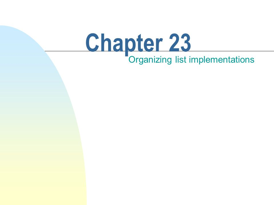 Chapter 23 Organizing list implementations