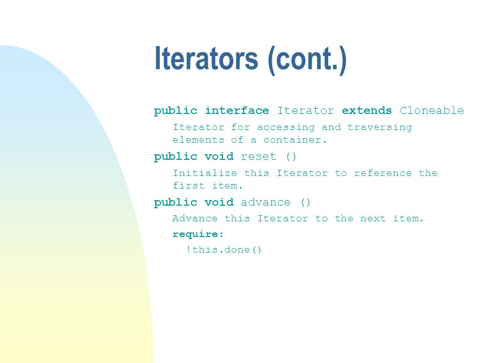 Iterators (cont.) public interface Iterator extends Cloneable Iterator for accessing and traversing elements of a container.