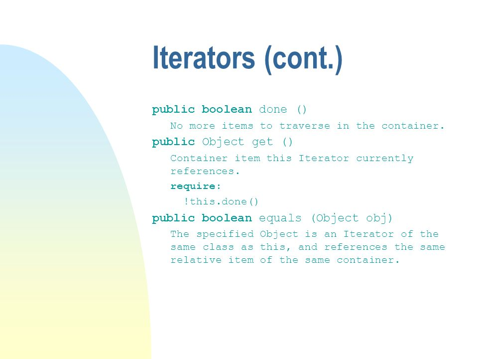 Iterators (cont.) public boolean done () No more items to traverse in the container.