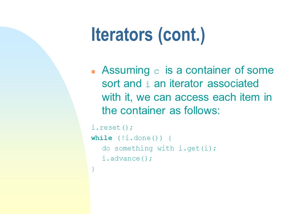 Iterators (cont.) Assuming c is a container of some sort and i an iterator associated with it, we can access each item in the container as follows: i.reset(); while (!i.done()) { do something with i.get(i); i.advance(); }