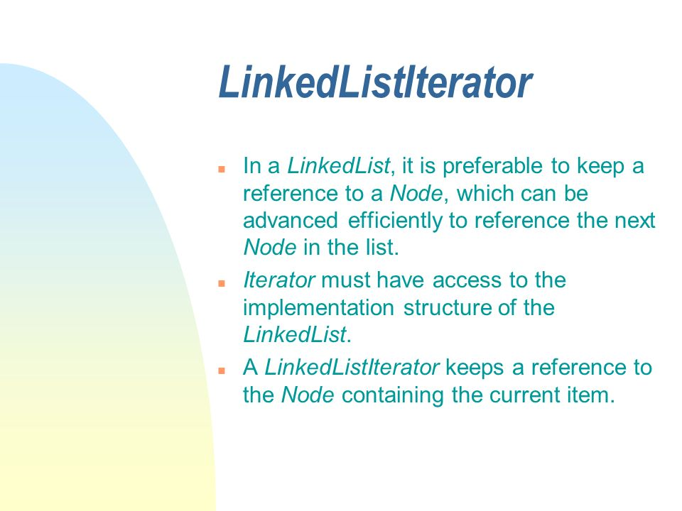 LinkedListIterator n In a LinkedList, it is preferable to keep a reference to a Node, which can be advanced efficiently to reference the next Node in the list.