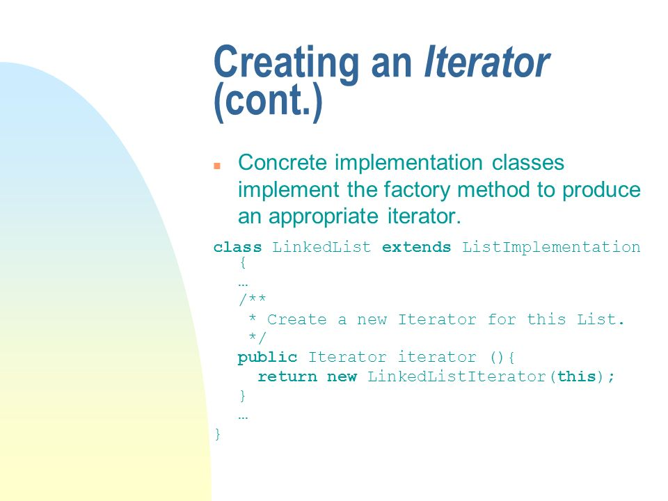 Creating an Iterator (cont.) n Concrete implementation classes implement the factory method to produce an appropriate iterator.